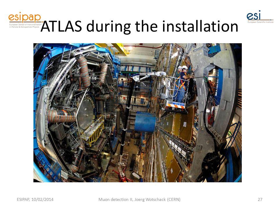 ATLAS during the installation ESIPAP, 10/02/2014Muon detection II, Joerg Wotschack (CERN)27