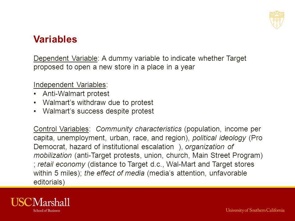 Variables Dependent Variable: A dummy variable to indicate whether Target proposed to open a new store in a place in a year Independent Variables: Anti-Walmart protest Walmart's withdraw due to protest Walmart's success despite protest Control Variables: Community characteristics (population, income per capita, unemployment, urban, race, and region), political ideology (Pro Democrat, hazard of institutional escalation ), organization of mobilization (anti-Target protests, union, church, Main Street Program) ; retail economy (distance to Target d.c., Wal-Mart and Target stores within 5 miles); the effect of media (media's attention, unfavorable editorials)