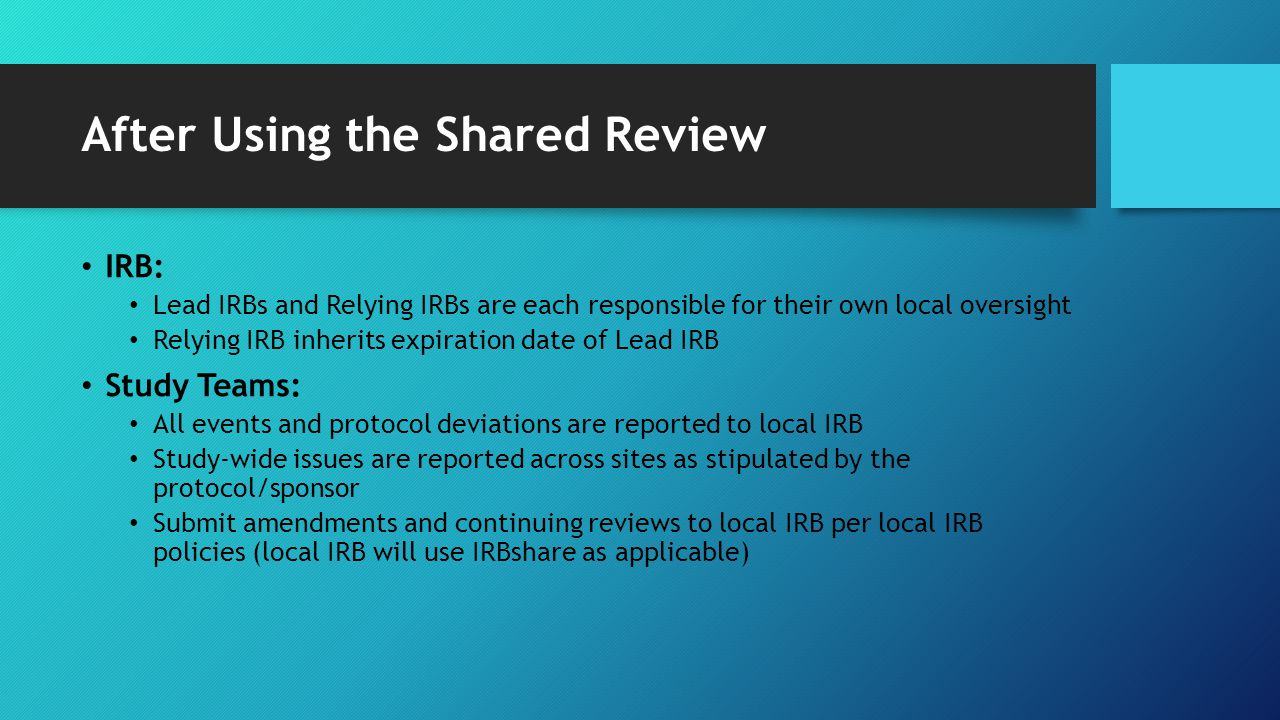 After Using the Shared Review IRB: Lead IRBs and Relying IRBs are each responsible for their own local oversight Relying IRB inherits expiration date