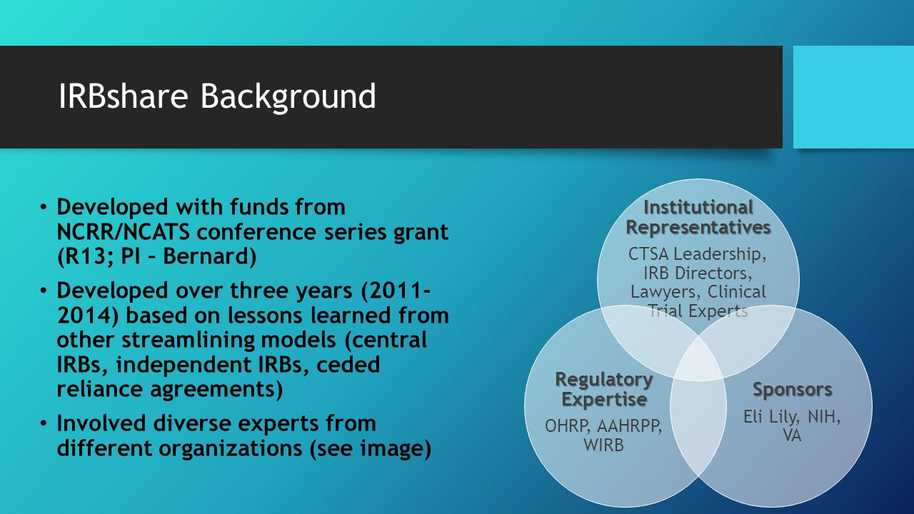 IRBshare Background Developed with funds from NCRR/NCATS conference series grant (R13; PI – Bernard) Developed over three years (2011- 2014) based on
