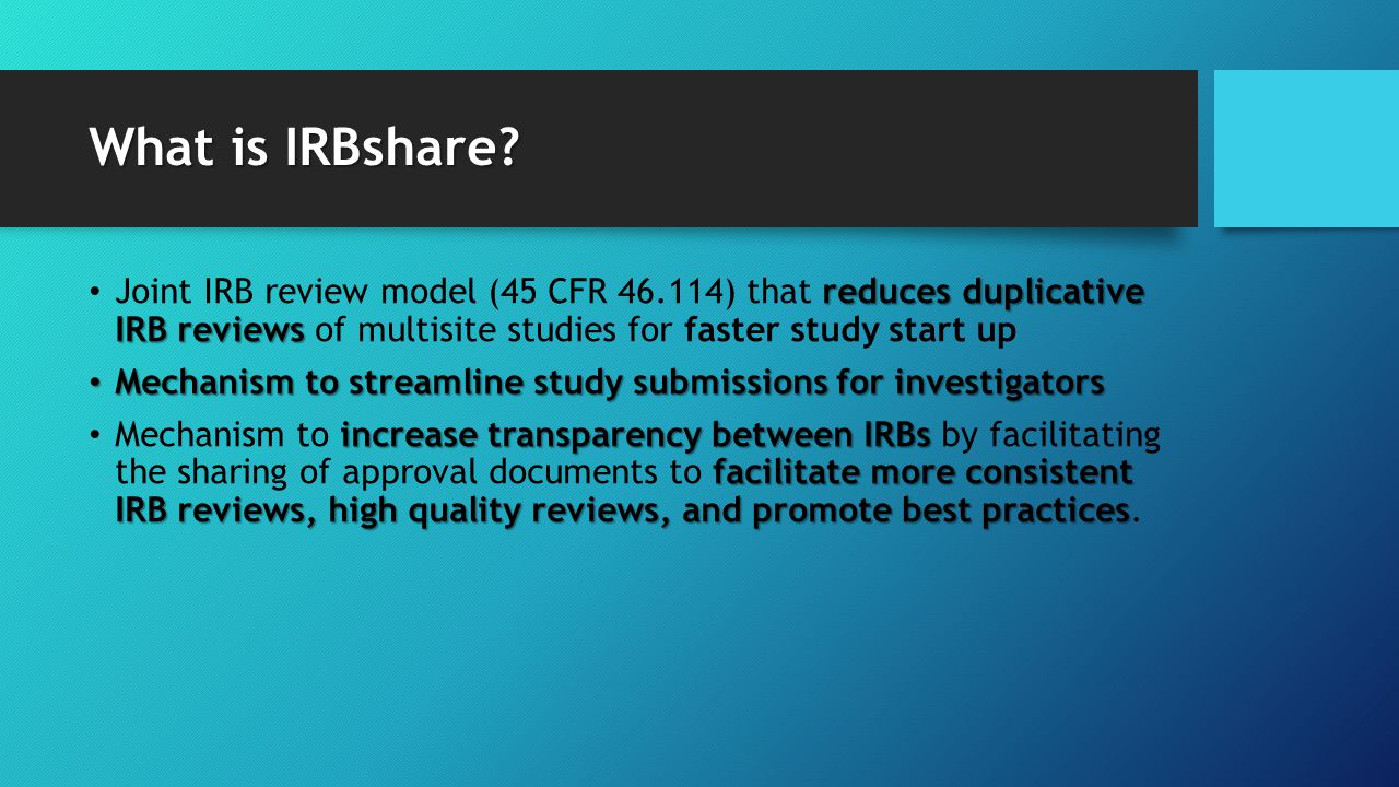 What is IRBshare? reduces duplicative IRB reviews Joint IRB review model (45 CFR 46.114) that reduces duplicative IRB reviews of multisite studies for