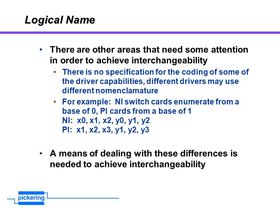 Logical Name There are other areas that need some attention in order to achieve interchangeability There is no specification for the coding of some of the driver capabilities, different drivers may use different nomenclamature For example: NI switch cards enumerate from a base of 0, PI cards from a base of 1 NI: x0, x1, x2, y0, y1, y2 PI: x1, x2, x3, y1, y2, y3 A means of dealing with these differences is needed to achieve interchangeability