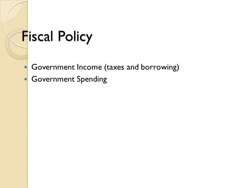 Fiscal Policy Government Income (taxes and borrowing) Government Spending