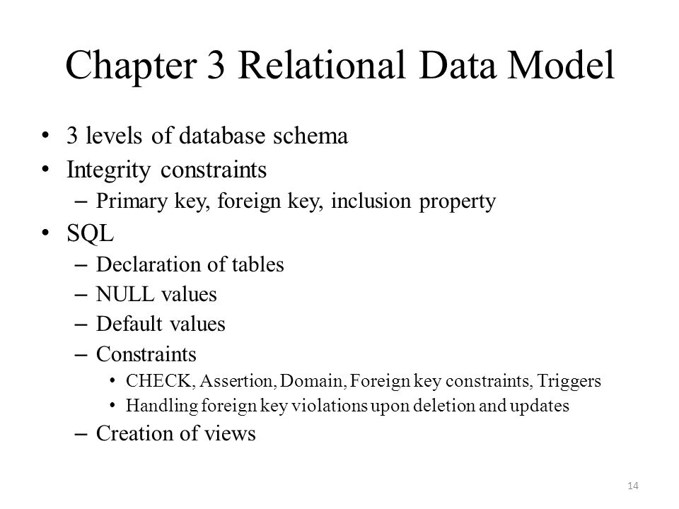 Chapter 3 Relational Data Model 3 levels of database schema Integrity constraints – Primary key, foreign key, inclusion property SQL – Declaration of