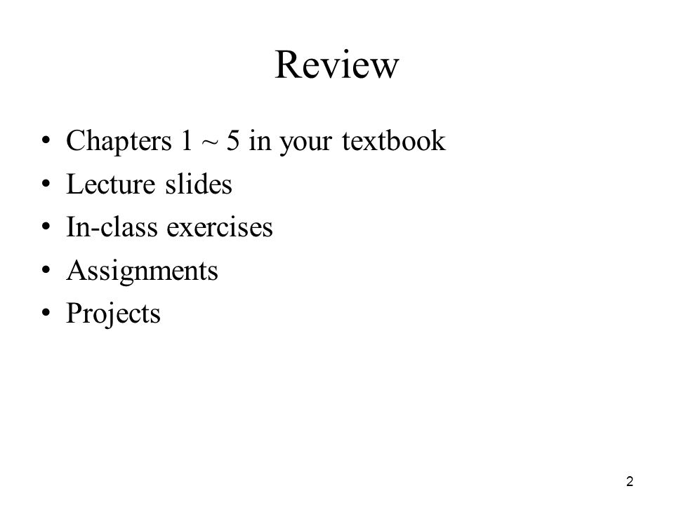 Review Chapters 1 ~ 5 in your textbook Lecture slides In-class exercises Assignments Projects 2