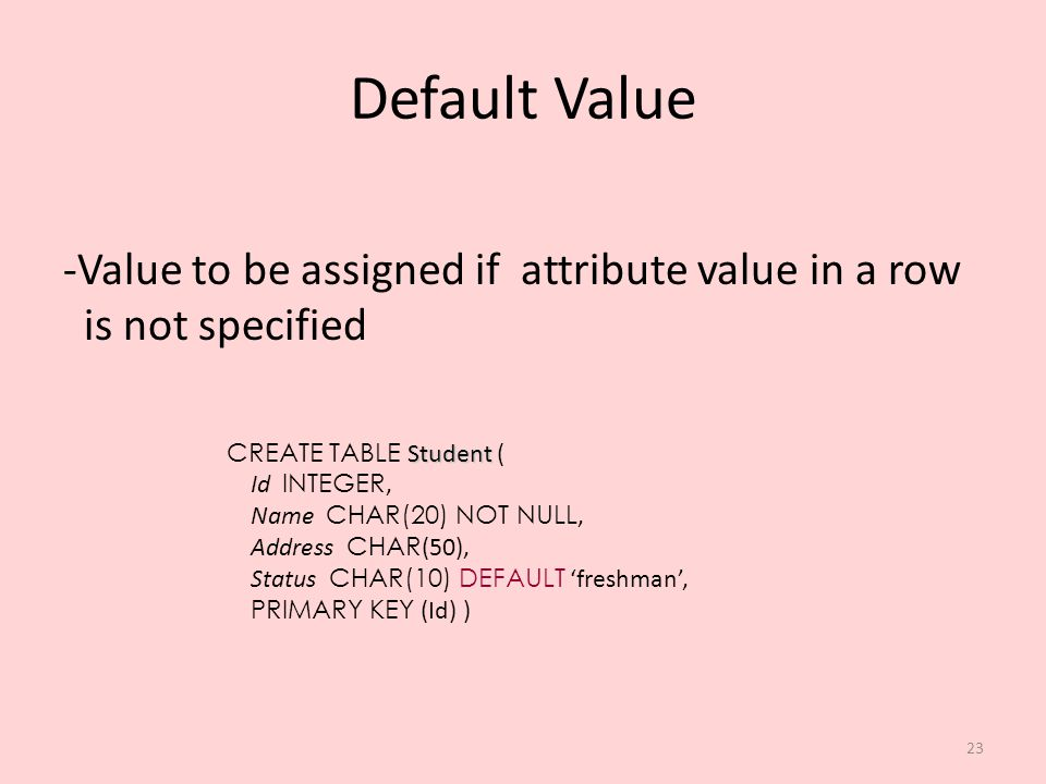 23 Default Value -Value to be assigned if attribute value in a row is not specified Student CREATE TABLE Student ( Id INTEGER, Name CHAR(20) NOT NULL,