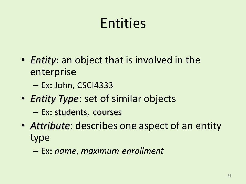 31 Entities Entity Entity: an object that is involved in the enterprise – Ex: John, CSCI4333 Entity Type Entity Type: set of similar objects studentsc