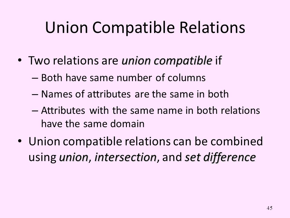 45 Union Compatible Relations union compatible Two relations are union compatible if – Both have same number of columns – Names of attributes are the