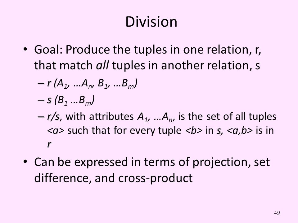 49 Division Goal: Produce the tuples in one relation, r, that match all tuples in another relation, s – r – r (A 1, …A n, B 1, …B m ) – s – s (B 1 …B