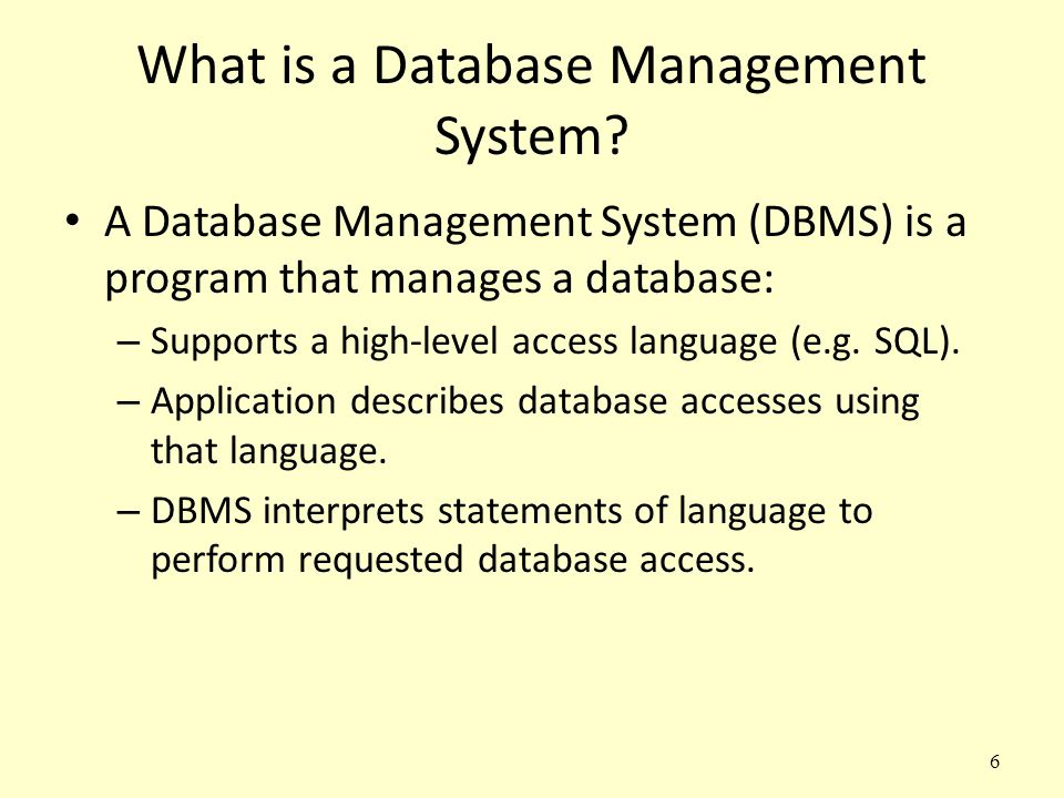 6 What is a Database Management System? A Database Management System (DBMS) is a program that manages a database: – Supports a high-level access langu