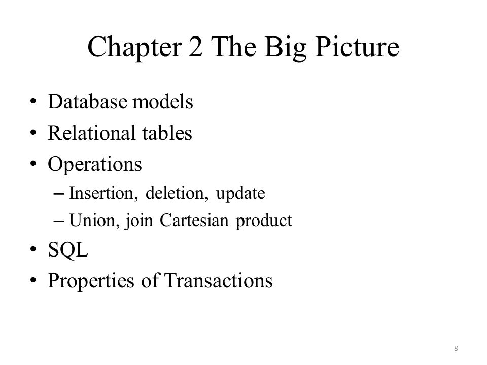 Chapter 2 The Big Picture Database models Relational tables Operations – Insertion, deletion, update – Union, join Cartesian product SQL Properties of