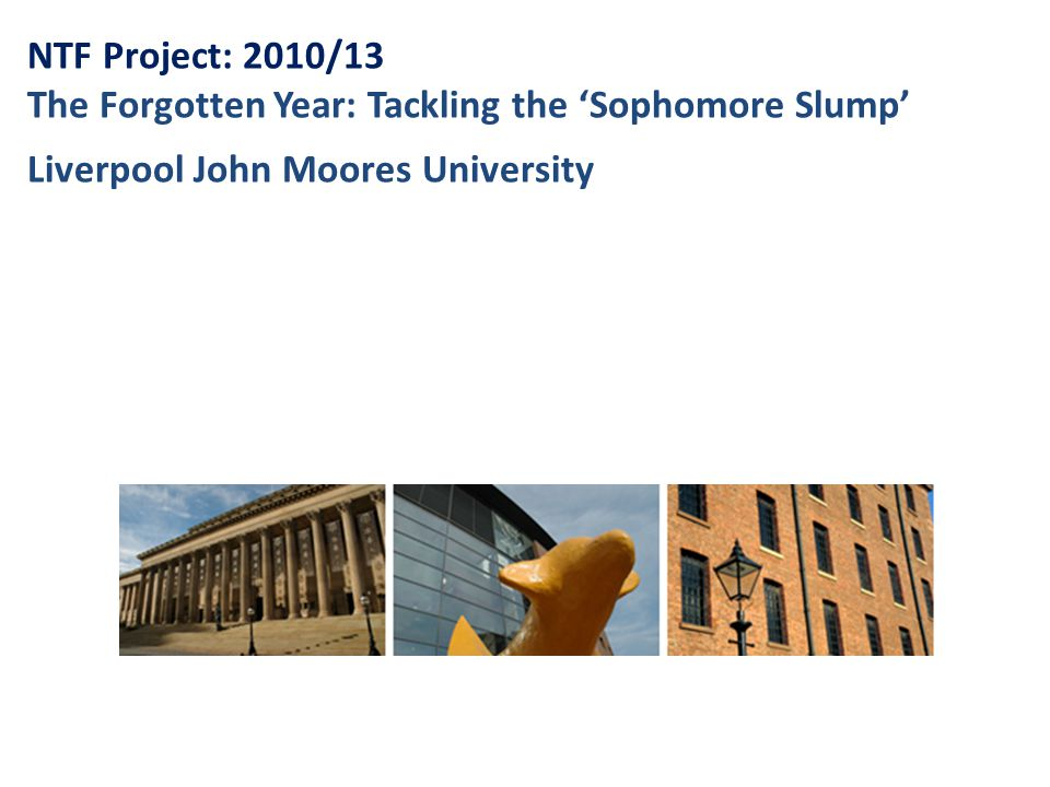 NTF Project: 2010/13 The Forgotten Year: Tackling the 'Sophomore Slump' Liverpool John Moores University