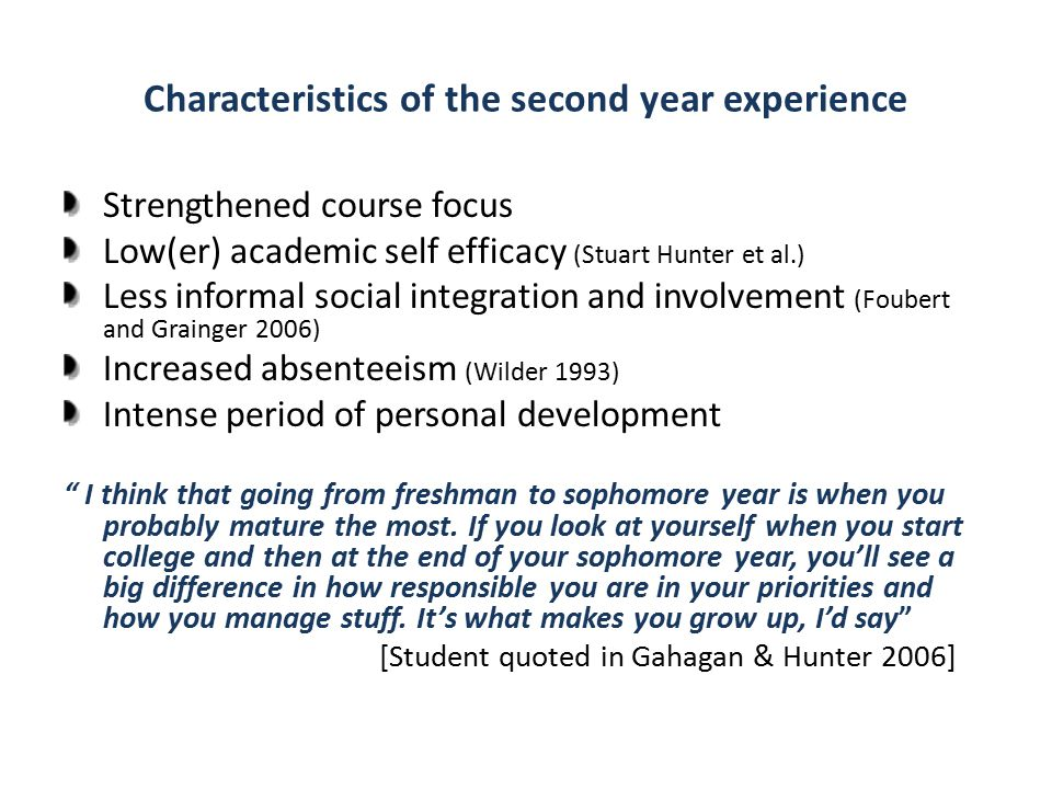 Characteristics of the second year experience Strengthened course focus Low(er) academic self efficacy (Stuart Hunter et al.) Less informal social integration and involvement (Foubert and Grainger 2006) Increased absenteeism (Wilder 1993) Intense period of personal development I think that going from freshman to sophomore year is when you probably mature the most.