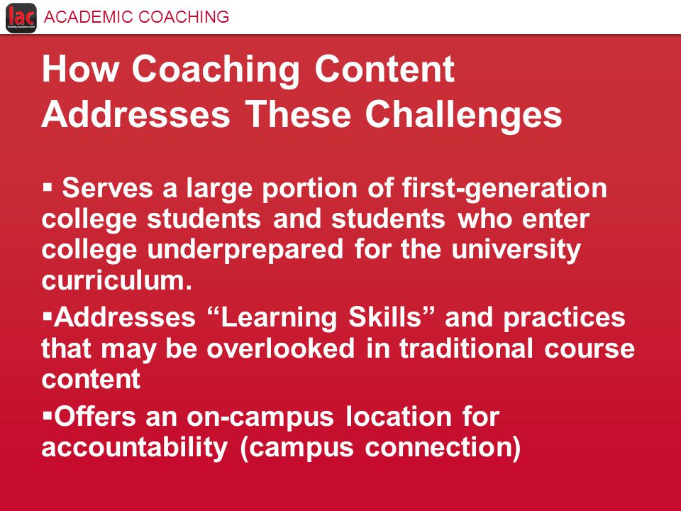 How Coaching Content Addresses These Challenges  Serves a large portion of first-generation college students and students who enter college underprepared for the university curriculum.