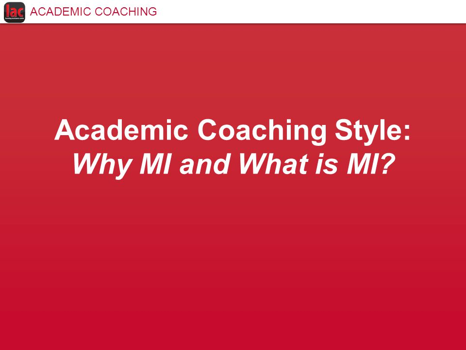 Academic Coaching Style: Why MI and What is MI ACADEMIC COACHING