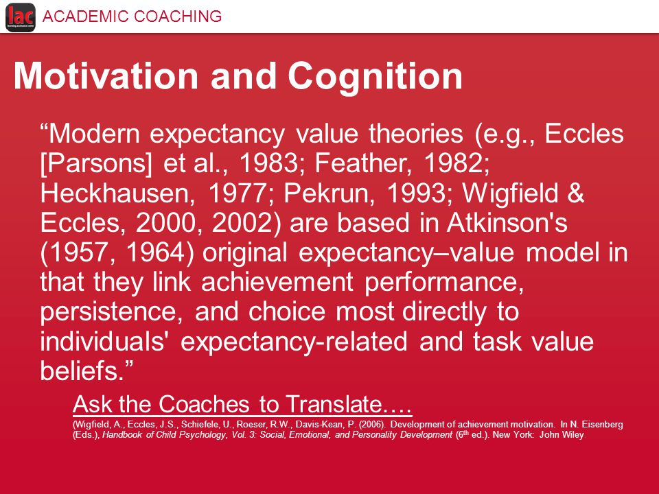 Motivation and Cognition Modern expectancy value theories (e.g., Eccles [Parsons] et al., 1983; Feather, 1982; Heckhausen, 1977; Pekrun, 1993; Wigfield & Eccles, 2000, 2002) are based in Atkinson s (1957, 1964) original expectancy–value model in that they link achievement performance, persistence, and choice most directly to individuals expectancy-related and task value beliefs. Ask the Coaches to Translate….