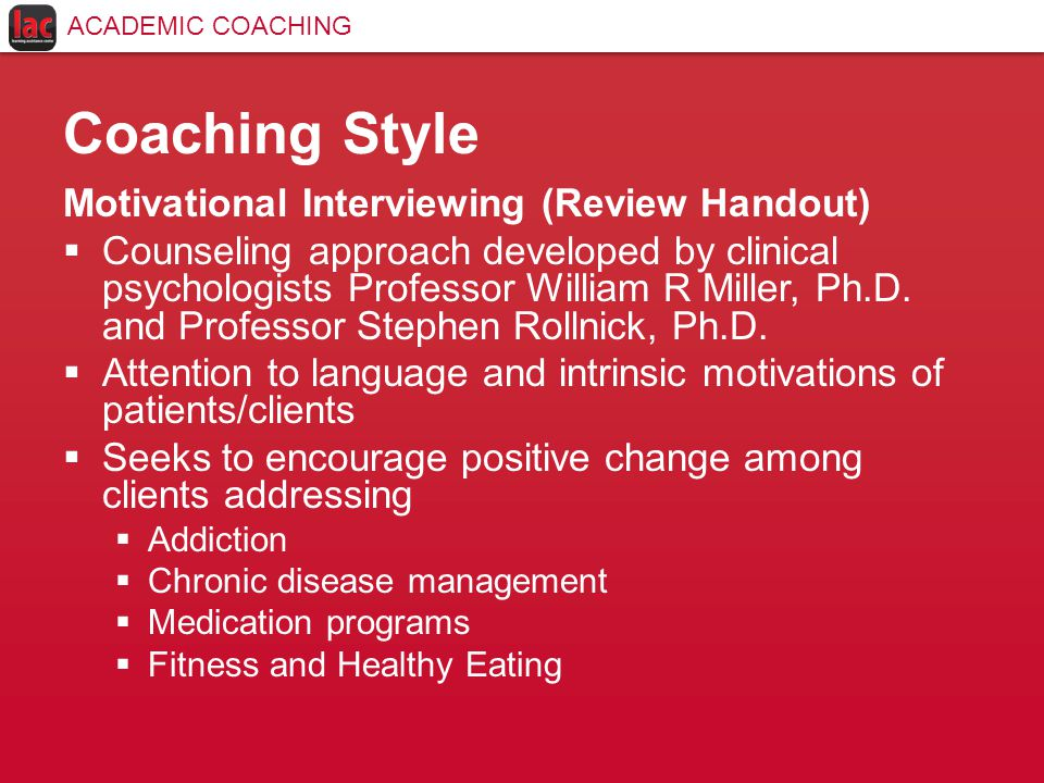Coaching Style Motivational Interviewing (Review Handout)  Counseling approach developed by clinical psychologists Professor William R Miller, Ph.D.
