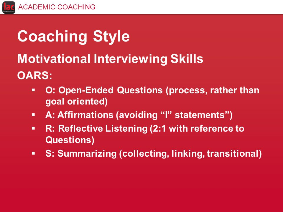 Coaching Style Motivational Interviewing Skills OARS:  O: Open-Ended Questions (process, rather than goal oriented)  A: Affirmations (avoiding I statements )  R: Reflective Listening (2:1 with reference to Questions)  S: Summarizing (collecting, linking, transitional) ACADEMIC COACHING