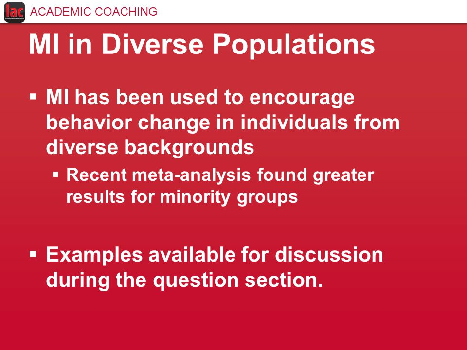 MI in Diverse Populations  MI has been used to encourage behavior change in individuals from diverse backgrounds  Recent meta-analysis found greater results for minority groups  Examples available for discussion during the question section.
