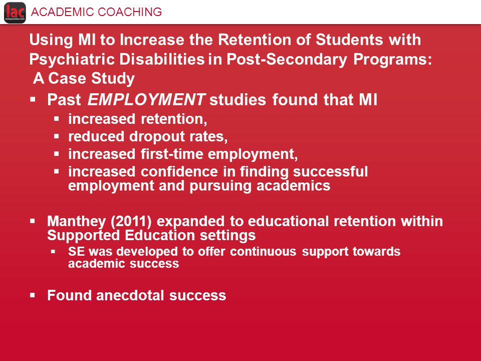 Using MI to Increase the Retention of Students with Psychiatric Disabilities in Post-Secondary Programs: A Case Study  Past EMPLOYMENT studies found that MI  increased retention,  reduced dropout rates,  increased first-time employment,  increased confidence in finding successful employment and pursuing academics  Manthey (2011) expanded to educational retention within Supported Education settings  SE was developed to offer continuous support towards academic success  Found anecdotal success ACADEMIC COACHING