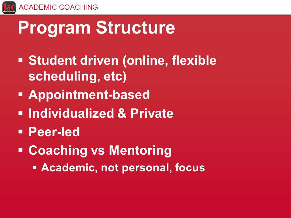 Program Structure  Student driven (online, flexible scheduling, etc)  Appointment-based  Individualized & Private  Peer-led  Coaching vs Mentoring  Academic, not personal, focus ACADEMIC COACHING