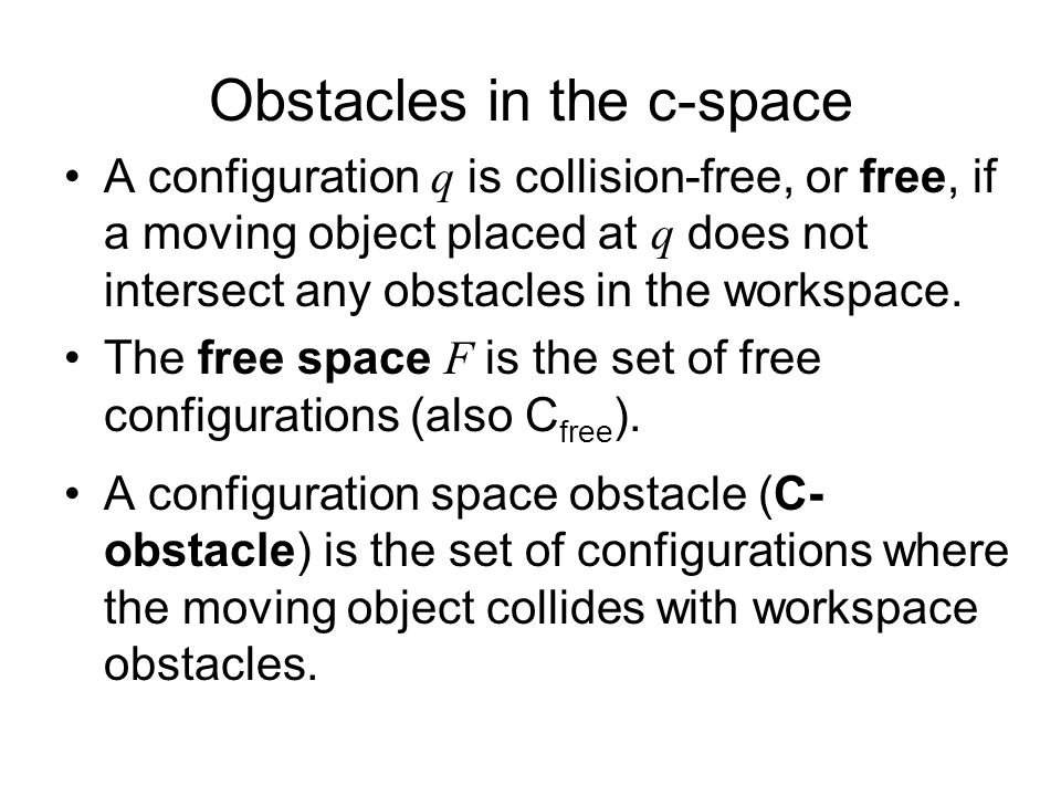 Obstacles in the c-space A configuration q is collision-free, or free, if a moving object placed at q does not intersect any obstacles in the workspace.