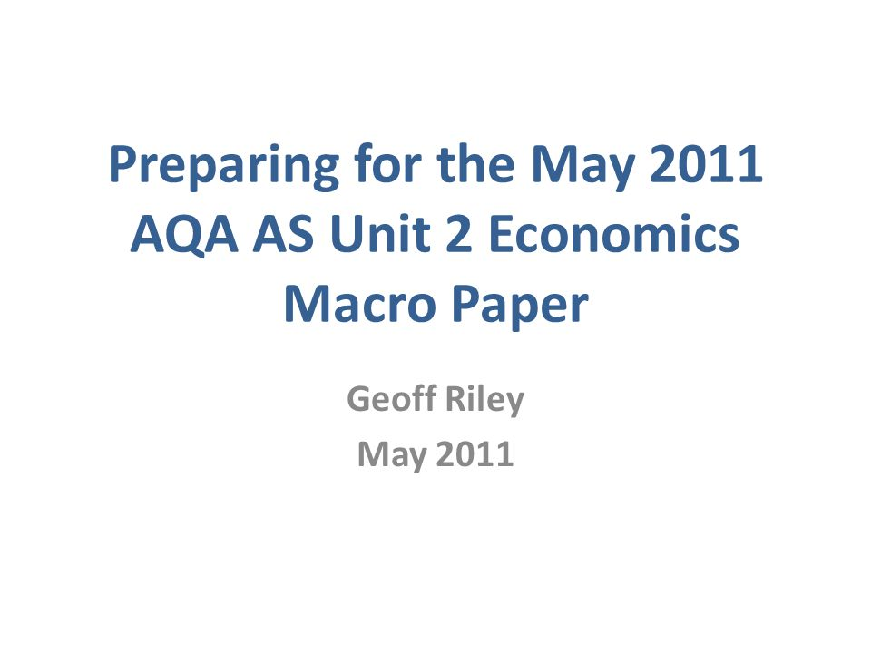 Preparing for the May 2011 AQA AS Unit 2 Economics Macro Paper Geoff Riley May 2011