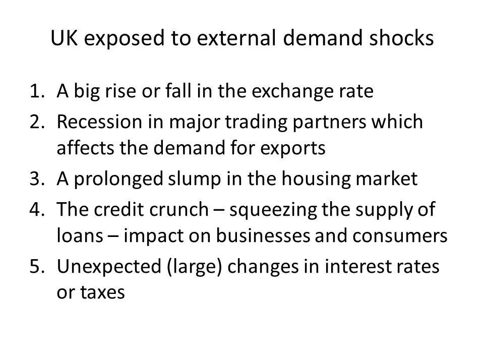 UK exposed to external demand shocks 1.A big rise or fall in the exchange rate 2.Recession in major trading partners which affects the demand for expo