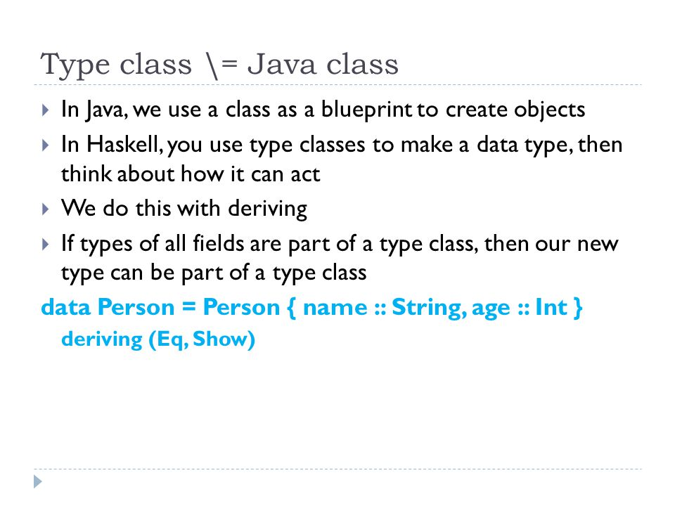 Type class \= Java class  In Java, we use a class as a blueprint to create objects  In Haskell, you use type classes to make a data type, then think about how it can act  We do this with deriving  If types of all fields are part of a type class, then our new type can be part of a type class data Person = Person { name :: String, age :: Int } deriving (Eq, Show)
