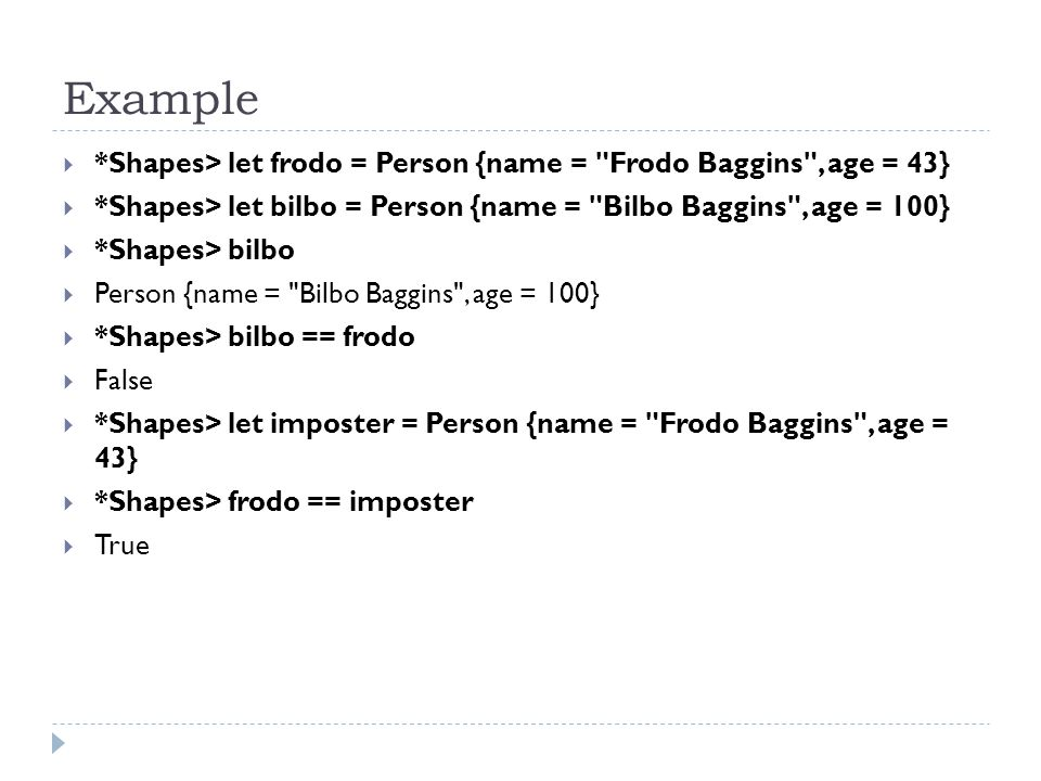 Example  *Shapes> let frodo = Person {name = Frodo Baggins , age = 43}  *Shapes> let bilbo = Person {name = Bilbo Baggins , age = 100}  *Shapes> bilbo  Person {name = Bilbo Baggins , age = 100}  *Shapes> bilbo == frodo  False  *Shapes> let imposter = Person {name = Frodo Baggins , age = 43}  *Shapes> frodo == imposter  True