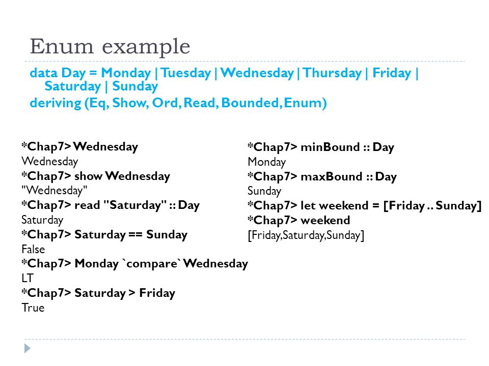 Enum example data Day = Monday | Tuesday | Wednesday | Thursday | Friday | Saturday | Sunday deriving (Eq, Show, Ord, Read, Bounded, Enum) *Chap7> Wednesday Wednesday *Chap7> show Wednesday Wednesday *Chap7> read Saturday :: Day Saturday *Chap7> Saturday == Sunday False *Chap7> Monday `compare` Wednesday LT *Chap7> Saturday > Friday True *Chap7> minBound :: Day Monday *Chap7> maxBound :: Day Sunday *Chap7> let weekend = [Friday..