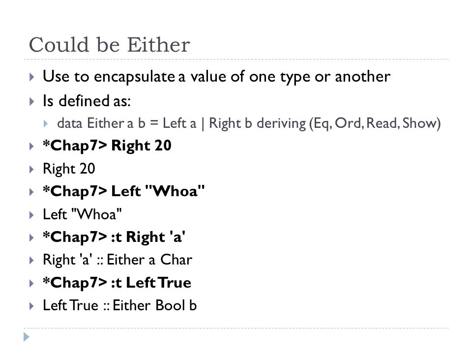 Could be Either  Use to encapsulate a value of one type or another  Is defined as:  data Either a b = Left a | Right b deriving (Eq, Ord, Read, Show)  *Chap7> Right 20  Right 20  *Chap7> Left Whoa  Left Whoa  *Chap7> :t Right a  Right a :: Either a Char  *Chap7> :t Left True  Left True :: Either Bool b