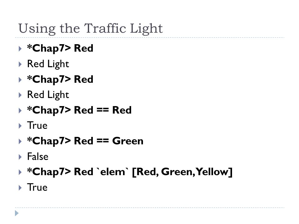 Using the Traffic Light  *Chap7> Red  Red Light  *Chap7> Red  Red Light  *Chap7> Red == Red  True  *Chap7> Red == Green  False  *Chap7> Red `elem` [Red, Green, Yellow]  True