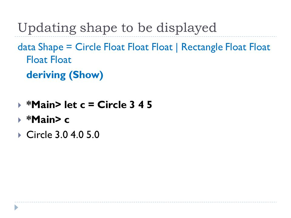 Updating shape to be displayed data Shape = Circle Float Float Float | Rectangle Float Float Float Float deriving (Show)  *Main> let c = Circle 3 4 5  *Main> c  Circle 3.0 4.0 5.0