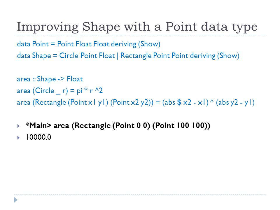 Improving Shape with a Point data type data Point = Point Float Float deriving (Show) data Shape = Circle Point Float | Rectangle Point Point deriving (Show) area :: Shape -> Float area (Circle _ r) = pi * r ^2 area (Rectangle (Point x1 y1) (Point x2 y2)) = (abs $ x2 - x1) * (abs y2 - y1)  *Main> area (Rectangle (Point 0 0) (Point 100 100))  10000.0