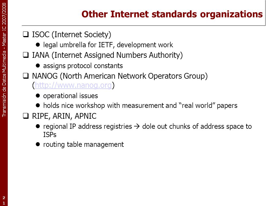 Transmisión de Datos Multimedia - Master IC 2007/2008 21 Other Internet standards organizations  ISOC (Internet Society) legal umbrella for IETF, dev