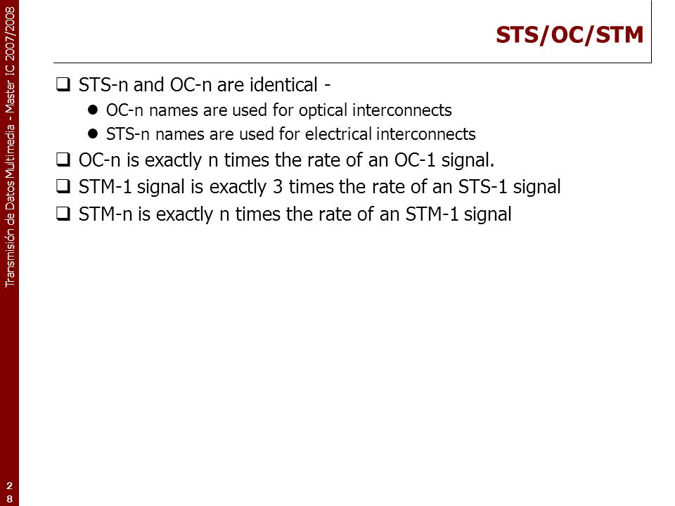 Transmisión de Datos Multimedia - Master IC 2007/2008 28 STS/OC/STM  STS-n and OC-n are identical - OC-n names are used for optical interconnects STS