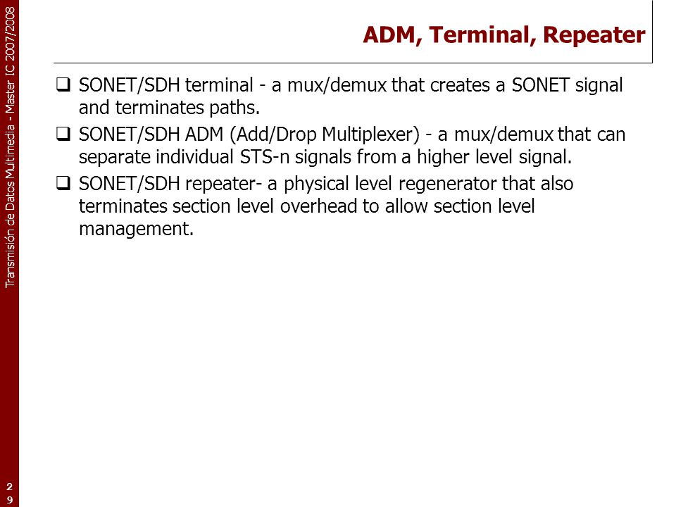 Transmisión de Datos Multimedia - Master IC 2007/2008 29 ADM, Terminal, Repeater  SONET/SDH terminal - a mux/demux that creates a SONET signal and te