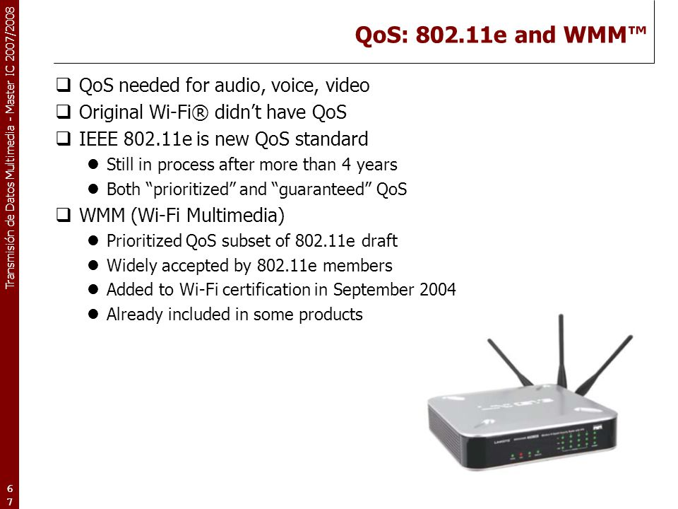 Transmisión de Datos Multimedia - Master IC 2007/2008 67 QoS: 802.11e and WMM™  QoS needed for audio, voice, video  Original Wi-Fi® didn't have QoS