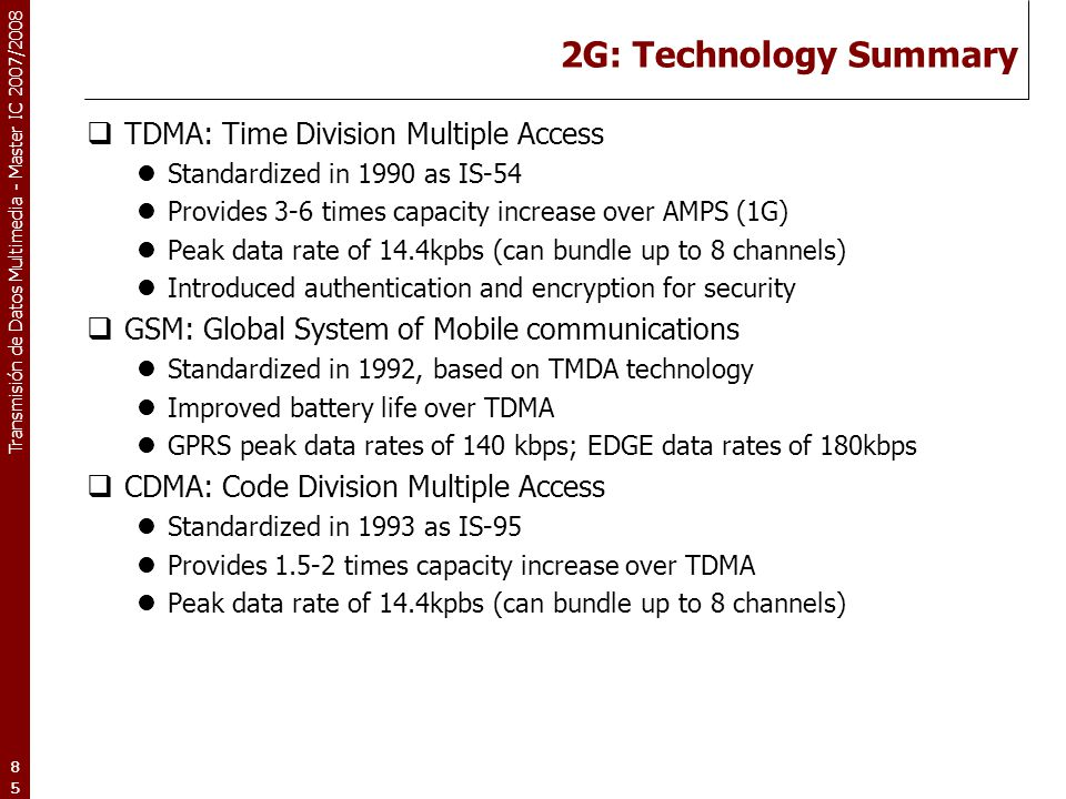 Transmisión de Datos Multimedia - Master IC 2007/2008 85 2G: Technology Summary  TDMA: Time Division Multiple Access Standardized in 1990 as IS-54 Pr