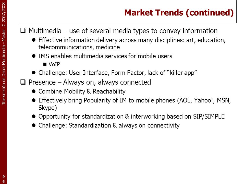 Transmisión de Datos Multimedia - Master IC 2007/2008 96 Market Trends (continued)  Multimedia – use of several media types to convey information Eff