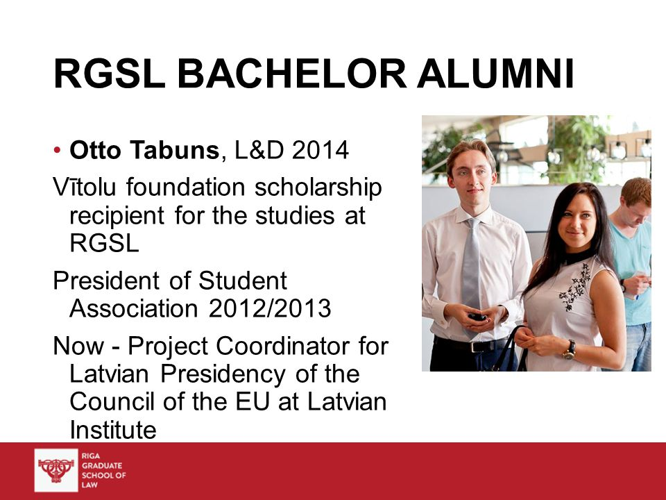 RGSL BACHELOR ALUMNI Otto Tabuns, L&D 2014 Vītolu foundation scholarship recipient for the studies at RGSL President of Student Association 2012/2013 Now - Project Coordinator for Latvian Presidency of the Council of the EU at Latvian Institute