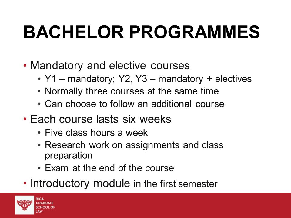 BACHELOR PROGRAMMES Mandatory and elective courses Y1 – mandatory; Y2, Y3 – mandatory + electives Normally three courses at the same time Can choose to follow an additional course Each course lasts six weeks Five class hours a week Research work on assignments and class preparation Exam at the end of the course Introductory module in the first semester