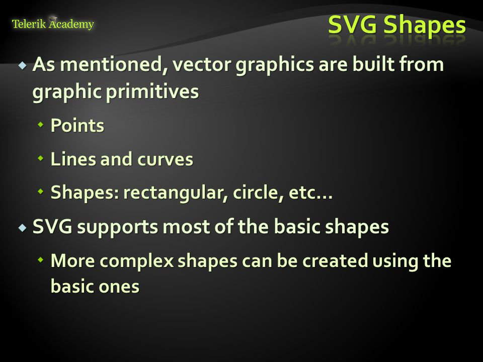  As mentioned, vector graphics are built from graphic primitives  Points  Lines and curves  Shapes: rectangular, circle, etc…  SVG supports most of the basic shapes  More complex shapes can be created using the basic ones