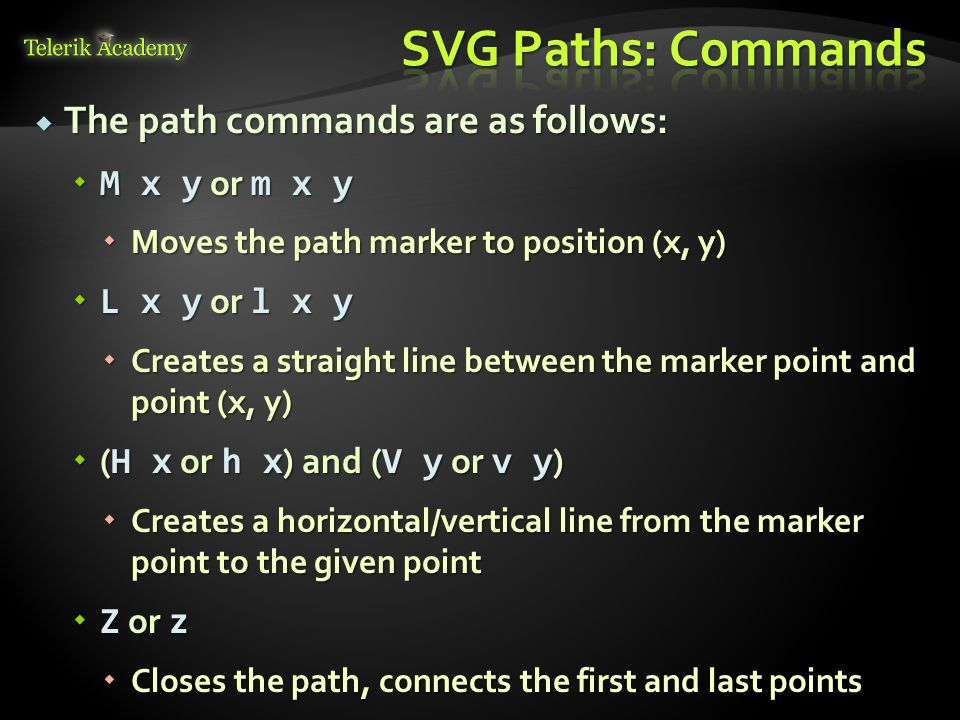  The path commands are as follows:  M x y or m x y  Moves the path marker to position (x, y)  L x y or l x y  Creates a straight line between the marker point and point (x, y)  ( H x or h x ) and ( V y or v y )  Creates a horizontal/vertical line from the marker point to the given point  Z or z  Closes the path, connects the first and last points