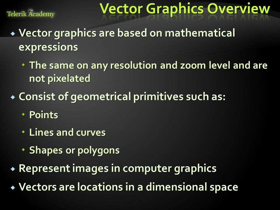  Vector graphics are based on mathematical expressions  The same on any resolution and zoom level and are not pixelated  Consist of geometrical primitives such as:  Points  Lines and curves  Shapes or polygons  Represent images in computer graphics  Vectors are locations in a dimensional space