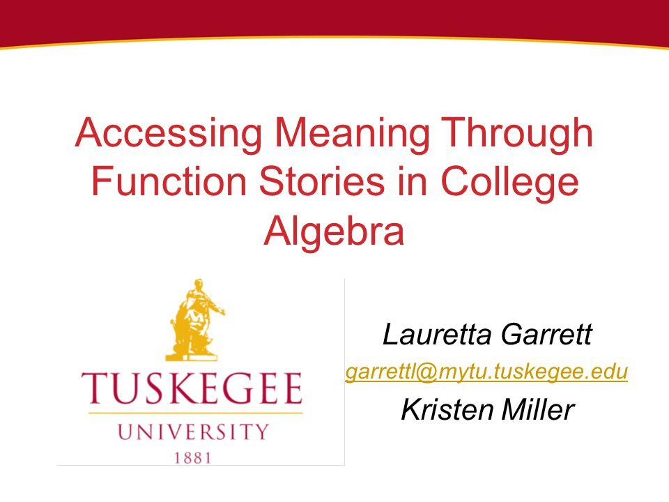 Accessing Meaning Through Function Stories in College Algebra Lauretta Garrett garrettl@mytu.tuskegee.edu Kristen Miller
