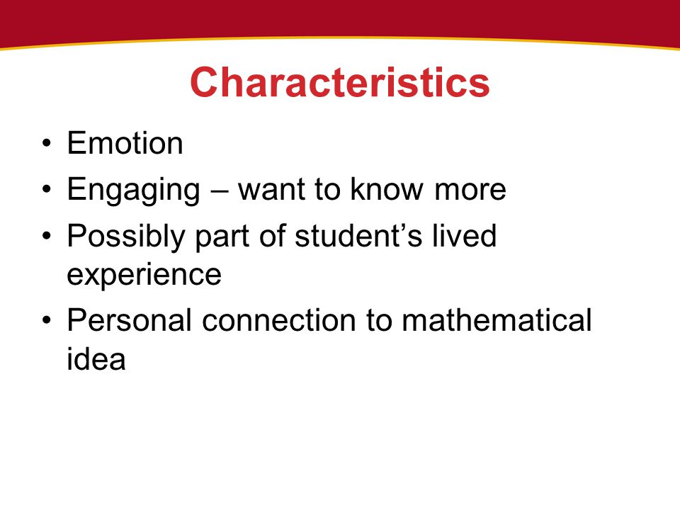 Characteristics Emotion Engaging – want to know more Possibly part of student's lived experience Personal connection to mathematical idea