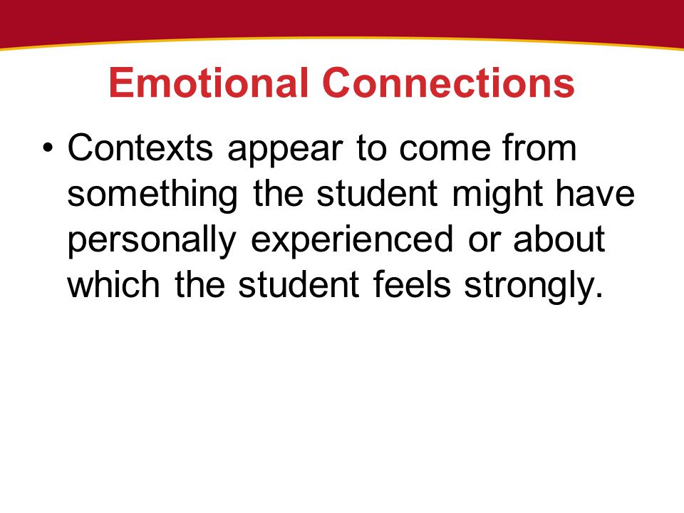 Emotional Connections Contexts appear to come from something the student might have personally experienced or about which the student feels strongly.