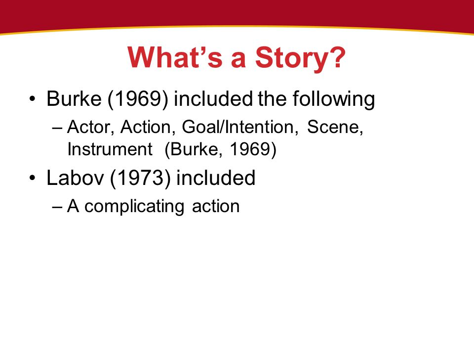 What's a Story? Burke (1969) included the following –Actor, Action, Goal/Intention, Scene, Instrument (Burke, 1969) Labov (1973) included –A complicat